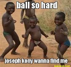 Ball So Hard Meme - meme maker ball so hard joseph kony wanna find me