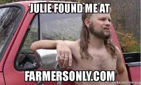 Farmers Only Meme - julie found me at farmersonly com almost politically correct