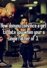 Single Father Meme - how donyou convince a girl to date you when your a single father of 3