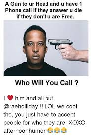 Answer Phone Meme - a n to ur head and u have 1 phone call if they answer u die if they