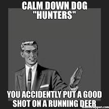 Meme Hunters - calm down dog hunters you accidently put a good shot on a running