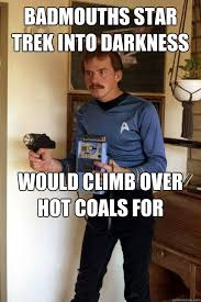 Funny Star Trek Memes - badmouths star trek into darkness on the internet all day would