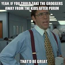 Purim Meme - yeah if you could take the groggers away from the kids after