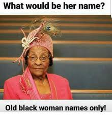 Black Woman Meme - what would be her name old black woman names only meme on me me