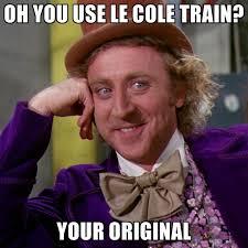 Cole Meme - oh you use le cole train your original create meme