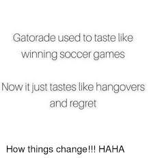 Gatorade Meme - gatorade used to taste like winning soccer games now it just