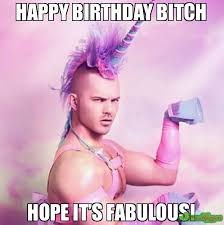 Birthday Bitch Meme - happy birthday bitch hope it s fabulous meme unicorn man 82765