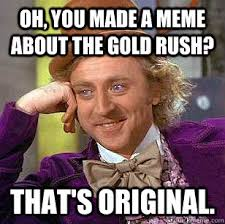 Rush Meme - oh you made a meme about the gold rush that s original