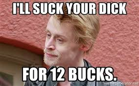 Sucking Dick Meme - i ll suck your dick for 12 bucks macaulay culkin meme generator