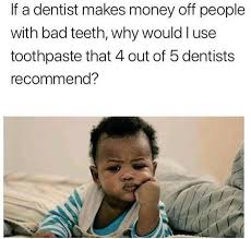 Bad Teeth Meme - if a dentist makes money off people with bad teeth why would i use