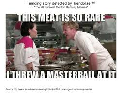 Gordan Ramsey Memes - trending story detected by trendolizertm the 20 funniest gordon