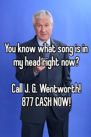 Jg Wentworth Meme - you know what song is in my head right now call j g wentworth