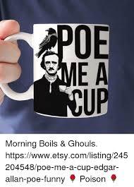 Edgar Allen Poe Meme - e a mi morning boils ghouls httpswwwetsycomlisting245204548poe me