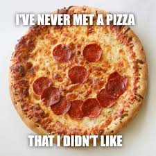 Meme Pizza - ive never met a pizza meme