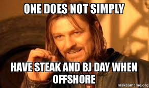 Steak And Bj Meme - one does not simply have steak and bj day when offshore one does