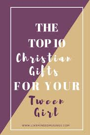 top 10 christian gifts for your tween like minded musings