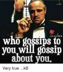 Gossip Meme - who bossips you will gossip about you very true kb meme on me me