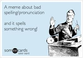 Bad Spelling Meme - a meme about bad spelling pronunciation and it spells something