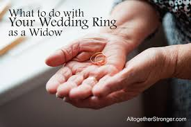 widow wedding ring what to do with your wedding ring as a widow altogether stronger