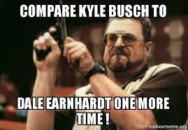 Dale Earnhardt Meme - compare kyle busch to dale earnhardt one more time am i the only