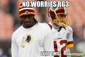 Rg3 Meme - no worries rg3 i got this meme cousins 12710 memeshappen