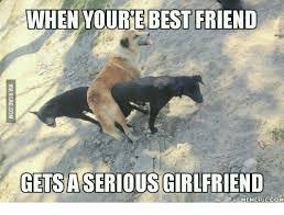 Best Girlfriend Ever Meme - when youre best friend getsaserious girlfriend memeful com memes