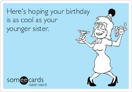Sister Birthday Meme - birthday ecards free birthday cards funny birthday greeting cards