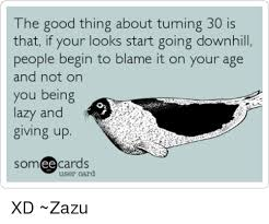Turning 30 Meme - the good thing about turning 30 is that if your looks start going
