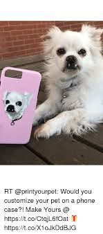 Customize Meme - rt would you customize your pet on a phone case make yours