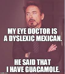 Eye Doctor Meme - my eye doctor is a dyslexic mexican he said that i have guacamole meme