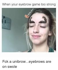 Eyebrow Meme - when your eyebrow game too strong fck a unibroweyebrows are on
