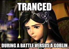 Final Fantasy Memes - tranced during a battle versus a goblin final fantasy 9 problems