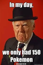 Em Meme - in my day we only had 150 pokemon gotta catch em all pissed