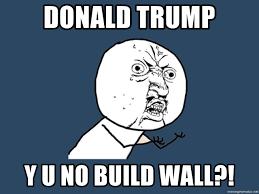 Y U No Meme - donald trump y u no build wall y u no meme generator