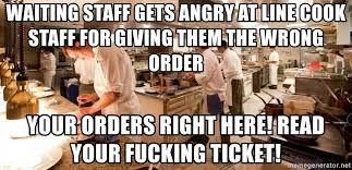 Line Cook Memes - waiting staff gets angry at line cook staff for giving them the
