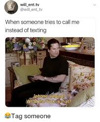 Tag Someone Who Memes - will enttv ent tv when someone tries to call me instead of texting