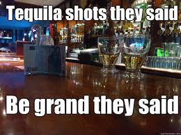 Funny Tequila Memes - tequila shots they said be grand they said tequila quickmeme