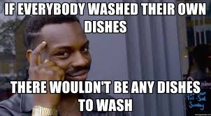 Dishes Meme - if everybody washed their own dishes there wouldn t be any dishes to