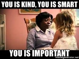 The Help Meme - you is kind you is smart you is important the help meme generator