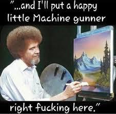 Painter Meme - the joy of painting happy effing machine gunners