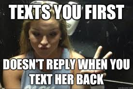 Reply Memes - texts you first doesn t reply when you text her back annoying