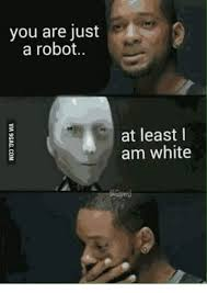 I Robot Meme - you are just a robot at least i am white robot meme on me me