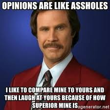 opinions are like assholes i like to compare mine to yours and then