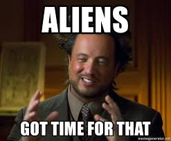 Aliens Guy Meme Generator - aliens got time for that aliens guy meme meme generator