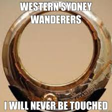 A League Memes - western sydney wanderers i will never be touched a league