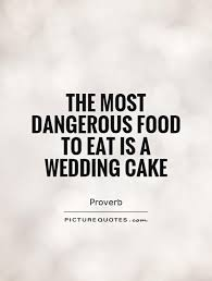 Sayings For A Wedding The Most Dangerous Food To Eat Is A Wedding Cake Wedding Quotes