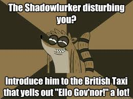 Shadowlurker Meme - the shadowlurker disturbing you introduce him to the british taxi