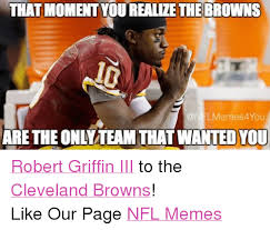 Cleveland Brown Memes - that moment you realize the browns are the only team that wanted you
