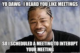 Meeting Meme - yo dawg i heard you like meetings so i scheduled a meeting to