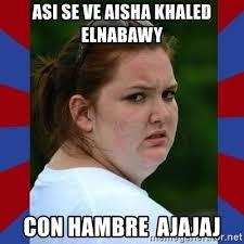 Aisha Meme - asi se ve aisha khaled elnabawy con hambre ajajaj fat girlfriend